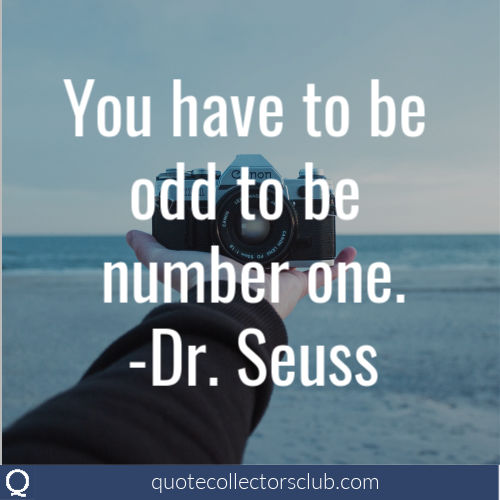 You have to be odd to be number one. -Dr. Seuss | quotecollectorsclub.org