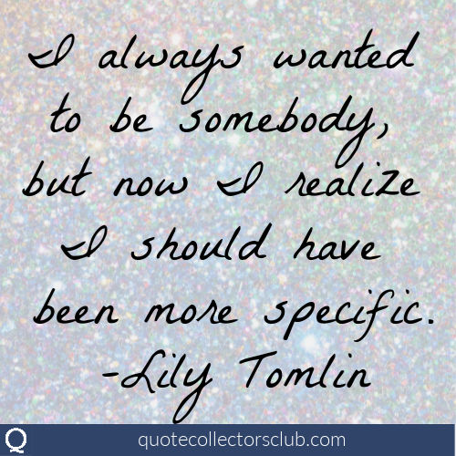 I always wanted to be somebody but now I realize I should have been more specific. -Lily Tomlin | quotecollectorsclub.com