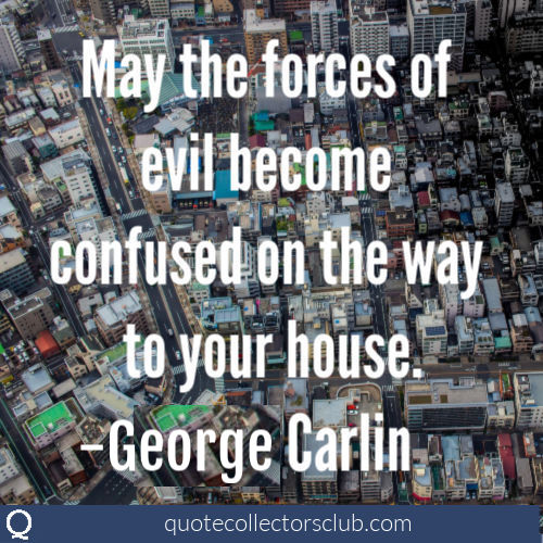May the forces of evil become confused on the way to your house. -George Carlin | quotecollectorsclub.com