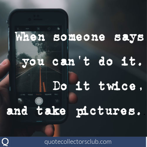 When someone says you can't do it, do it twice and take a picture. | quotecollectoresclub.com