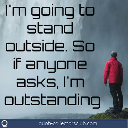 I'm going to stand outside. So if anyone asks, I'm outstanding. | quotecollectorsclub.com